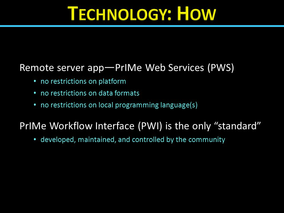 Remote server app — PrIMe Web Services (PWS) no restrictions on platform no restrictions on data formats no restrictions on local programming language(s) PrIMe Workflow Interface (PWI) is the only standard developed, maintained, and controlled by the community