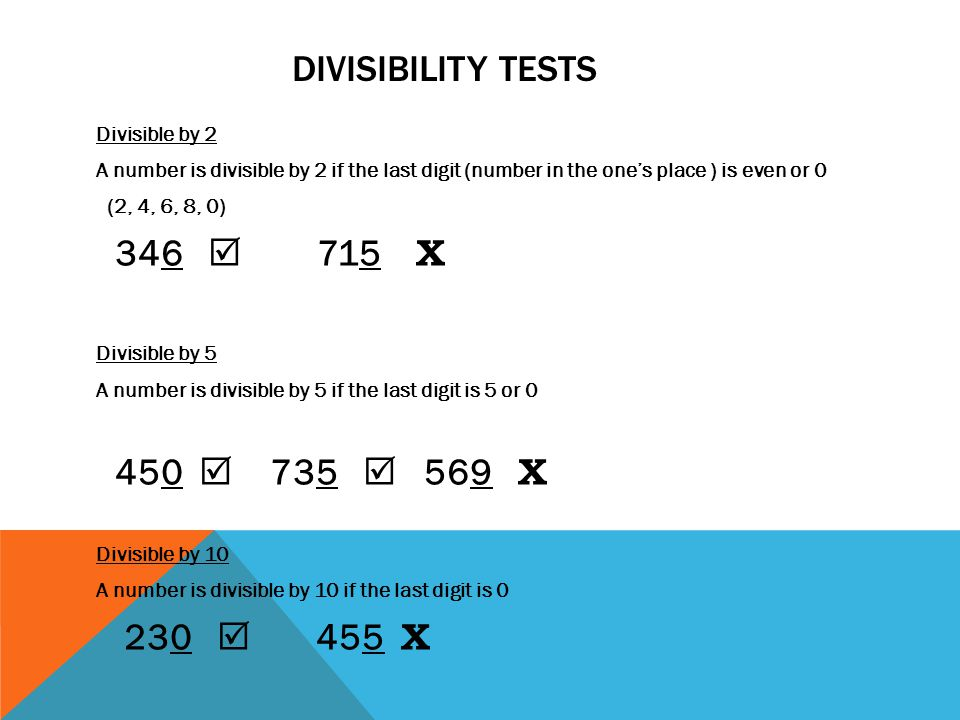 DIVISIBILITY TESTS Divisible by 2 A number is divisible by 2 if the last digit (number in the one's place ) is even or 0 (2, 4, 6, 8, 0) 346  715 Χ D