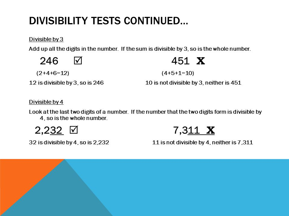 DIVISIBILITY TESTS CONTINUED… Divisible by 3 Add up all the digits in the number. If the sum is divisible by 3, so is the whole number. 246  451 Χ (2