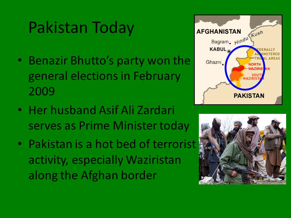 Pakistan Today Benazir Bhutto's party won the general elections in February 2009 Her husband Asif Ali Zardari serves as Prime Minister today Pakistan is a hot bed of terrorist activity, especially Waziristan along the Afghan border