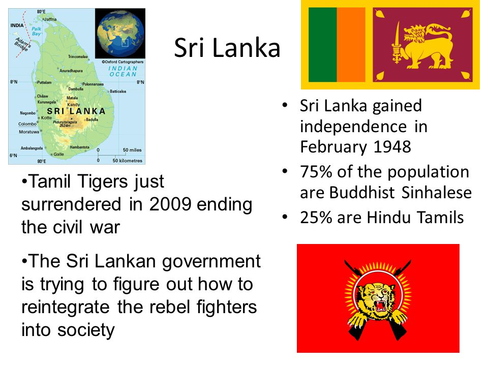 Sri Lanka Sri Lanka gained independence in February 1948 75% of the population are Buddhist Sinhalese 25% are Hindu Tamils Tamil Tigers just surrendered in 2009 ending the civil war The Sri Lankan government is trying to figure out how to reintegrate the rebel fighters into society