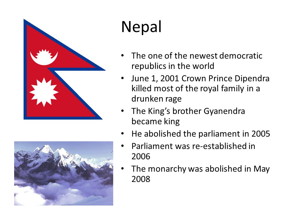 Nepal The one of the newest democratic republics in the world June 1, 2001 Crown Prince Dipendra killed most of the royal family in a drunken rage The King's brother Gyanendra became king He abolished the parliament in 2005 Parliament was re-established in 2006 The monarchy was abolished in May 2008
