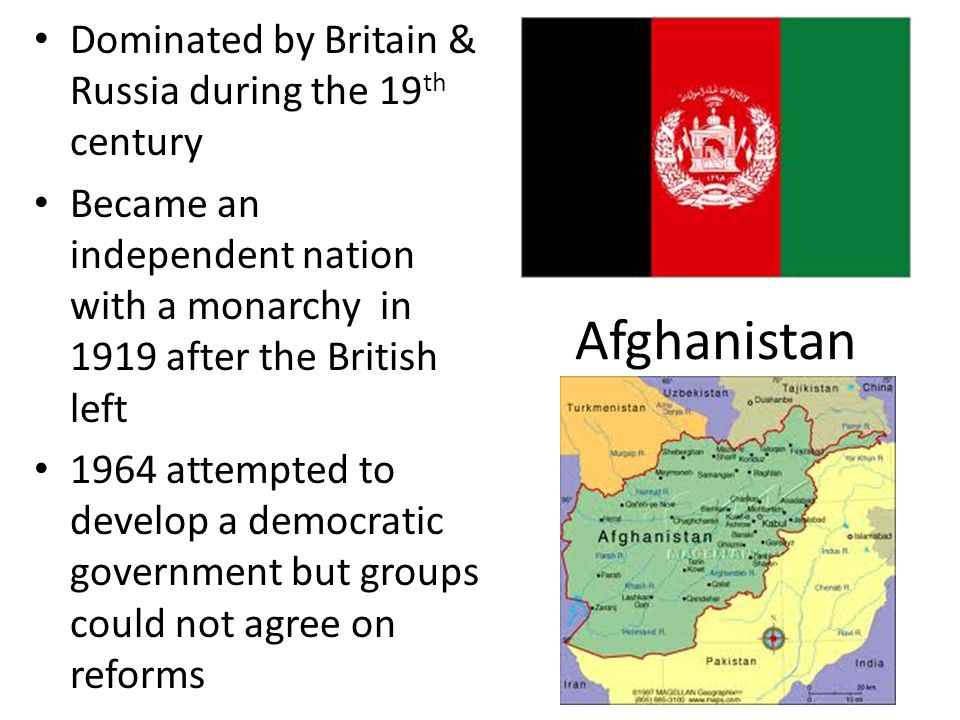 Afghanistan Dominated by Britain & Russia during the 19 th century Became an independent nation with a monarchy in 1919 after the British left 1964 attempted to develop a democratic government but groups could not agree on reforms