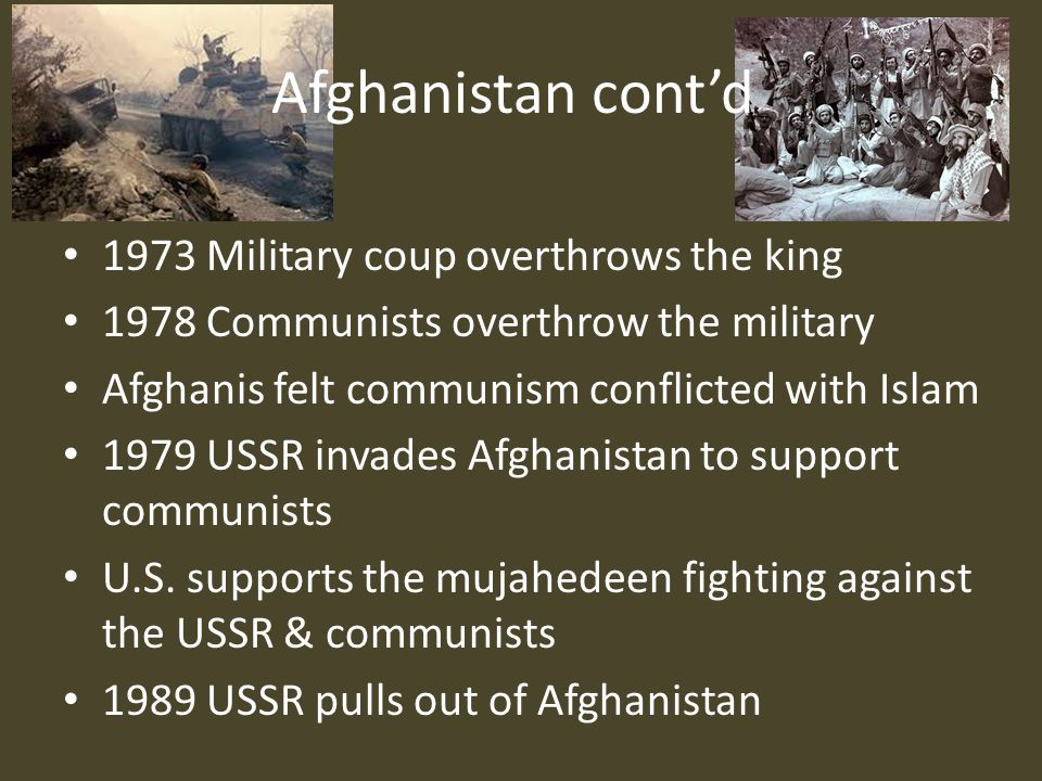 Afghanistan cont'd 1973 Military coup overthrows the king 1978 Communists overthrow the military Afghanis felt communism conflicted with Islam 1979 USSR invades Afghanistan to support communists U.S.