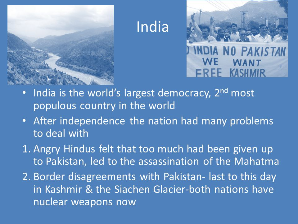 India India is the world's largest democracy, 2 nd most populous country in the world After independence the nation had many problems to deal with 1.Angry Hindus felt that too much had been given up to Pakistan, led to the assassination of the Mahatma 2.Border disagreements with Pakistan- last to this day in Kashmir & the Siachen Glacier-both nations have nuclear weapons now