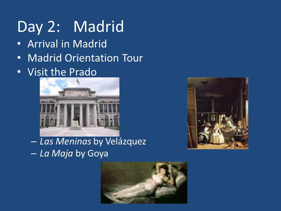 Day 2:Madrid Arrival in Madrid Madrid Orientation Tour Visit the Prado – Las Meninas by Velázquez – La Maja by Goya