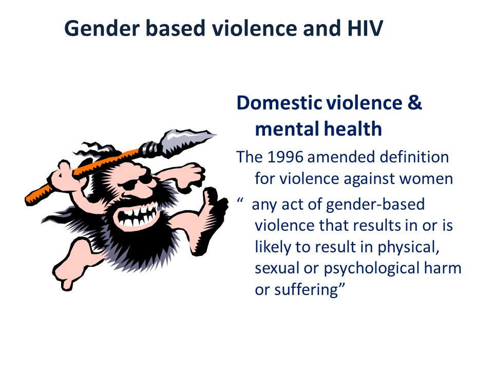 Domestic violence & mental health The 1996 amended definition for violence against women any act of gender-based violence that results in or is likely to result in physical, sexual or psychological harm or suffering Gender based violence and HIV