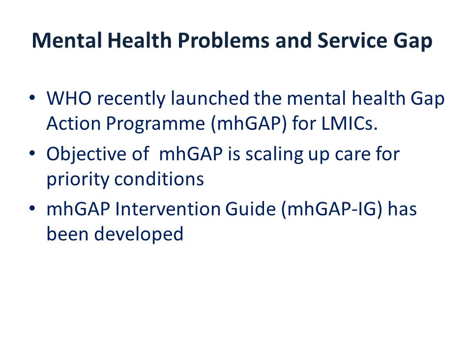 Mental Health Problems and Service Gap WHO recently launched the mental health Gap Action Programme (mhGAP) for LMICs.