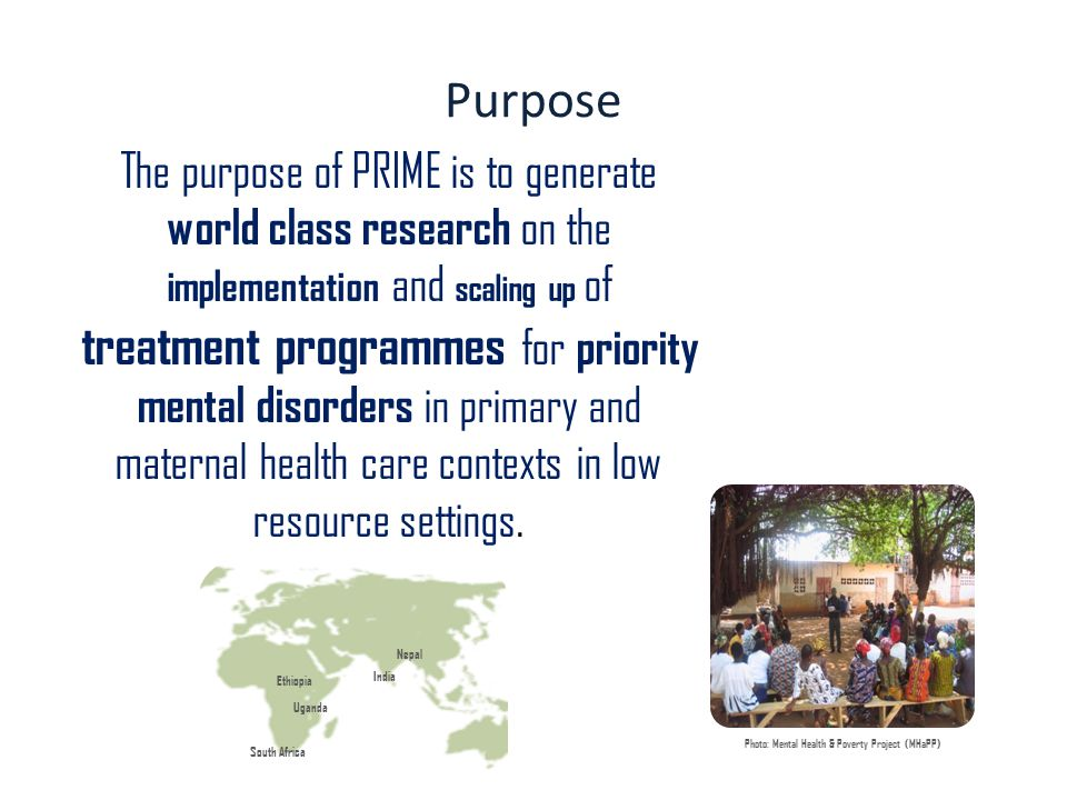 Purpose The purpose of PRIME is to generate world class research on the implementation and scaling up of treatment programmes for priority mental disorders in primary and maternal health care contexts in low resource settings.
