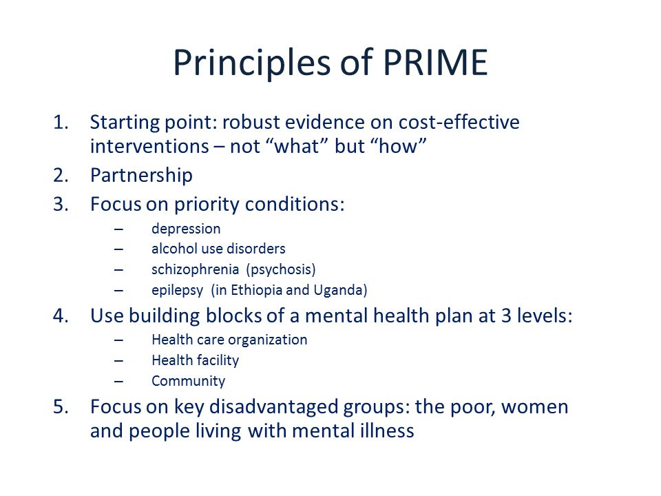 Principles of PRIME 1.Starting point: robust evidence on cost-effective interventions – not what but how 2.Partnership 3.Focus on priority conditions: – depression – alcohol use disorders – schizophrenia (psychosis) – epilepsy (in Ethiopia and Uganda) 4.Use building blocks of a mental health plan at 3 levels: – Health care organization – Health facility – Community 5.Focus on key disadvantaged groups: the poor, women and people living with mental illness