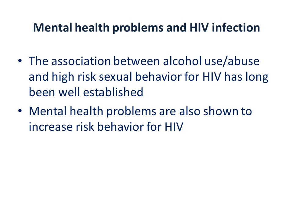 Mental health problems and HIV infection The association between alcohol use/abuse and high risk sexual behavior for HIV has long been well established Mental health problems are also shown to increase risk behavior for HIV