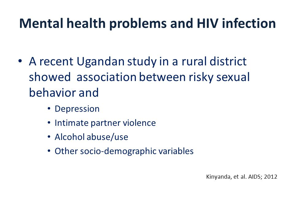 Mental health problems and HIV infection A recent Ugandan study in a rural district showed association between risky sexual behavior and Depression Intimate partner violence Alcohol abuse/use Other socio-demographic variables Kinyanda, et al.