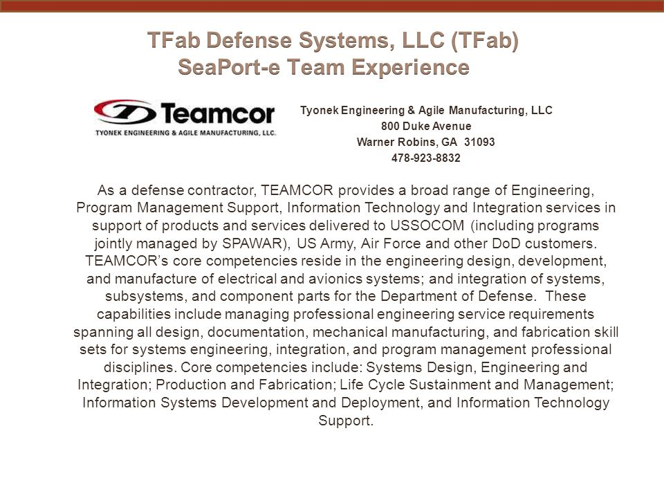 Tyonek Engineering & Agile Manufacturing, LLC 800 Duke Avenue Warner Robins, GA 31093 478-923-8832 As a defense contractor, TEAMCOR provides a broad r