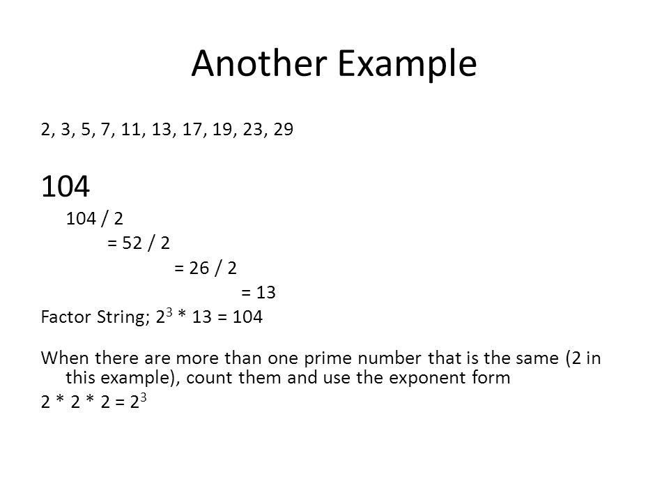 Another Example 2, 3, 5, 7, 11, 13, 17, 19, 23, 29 104 104 / 2 = 52 / 2 = 26 / 2 = 13 Factor String; 2 3 * 13 = 104 When there are more than one prime