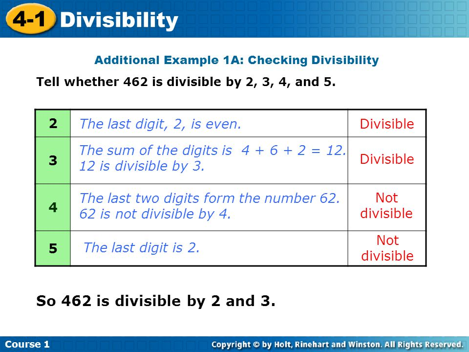 Course 1 4-1 Divisibility Additional Example 1A: Checking Divisibility Tell whether 462 is divisible by 2, 3, 4, and 5. 2 3 4 5 Not divisible So 462 i