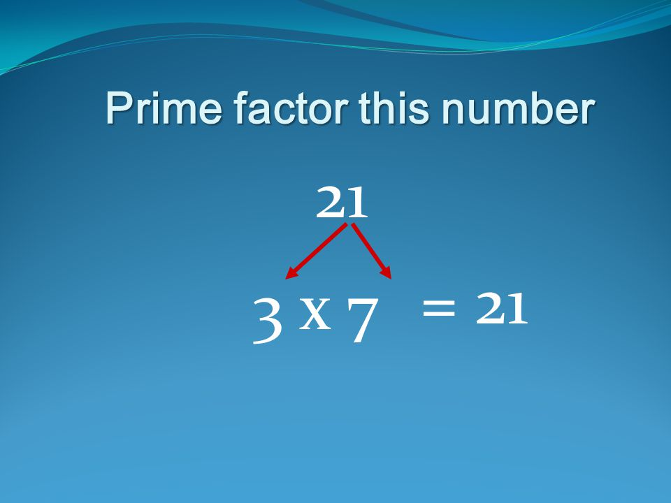 Prime factor this number 21 3 x 7 = 21