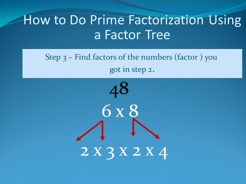 How to Do Prime Factorization Using a Factor Tree Step 3 – Find factors of the numbers (factor ) you got in step 2.