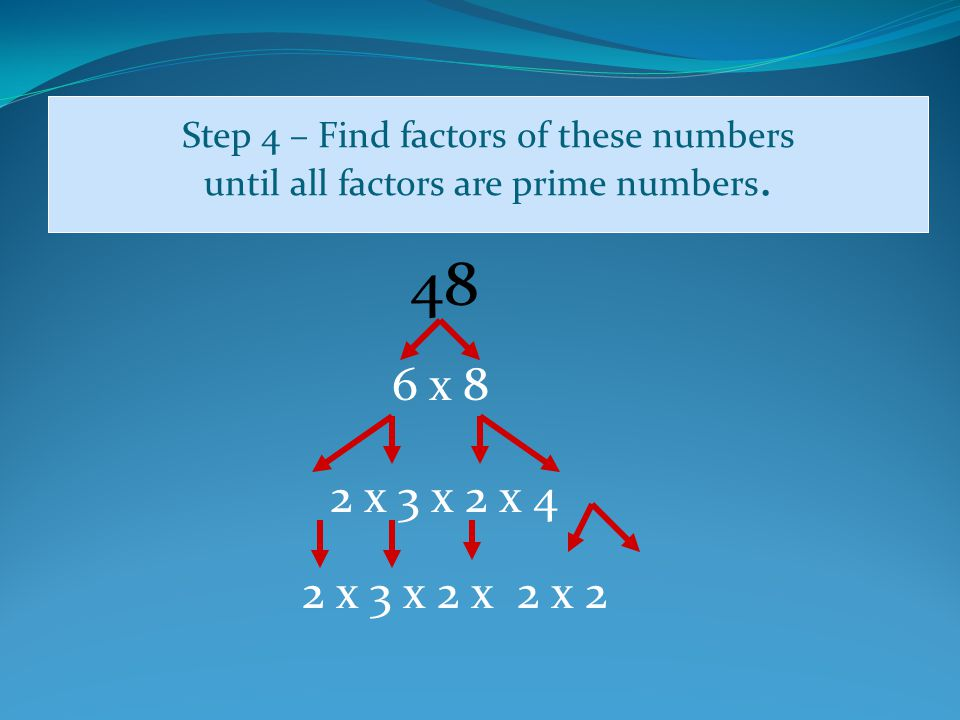 Step 4 – Find factors of these numbers until all factors are prime numbers.