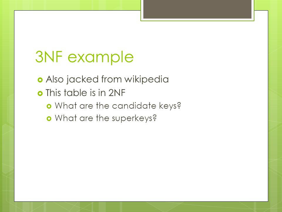 3NF example  Also jacked from wikipedia  This table is in 2NF  What are the candidate keys?  What are the superkeys?