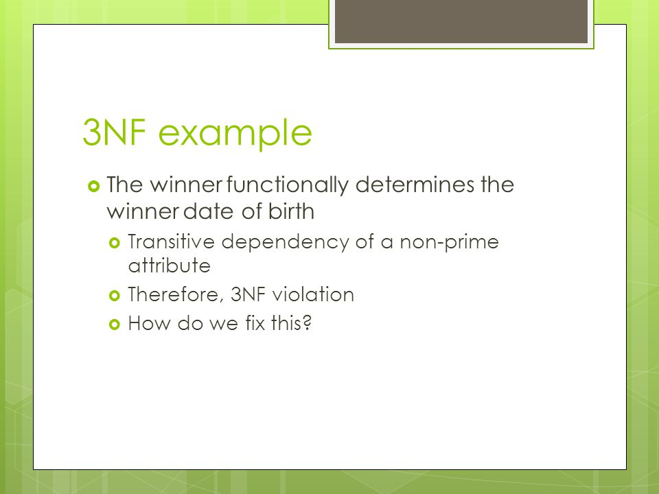 3NF example  The winner functionally determines the winner date of birth  Transitive dependency of a non-prime attribute  Therefore, 3NF violation