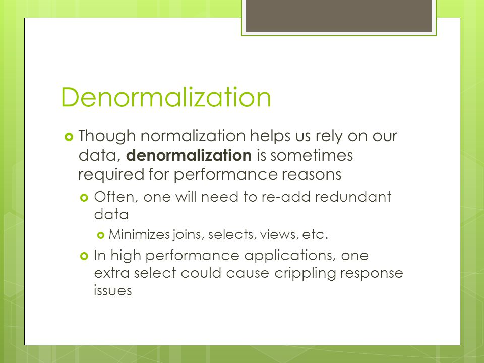 Denormalization  Though normalization helps us rely on our data, denormalization is sometimes required for performance reasons  Often, one will need