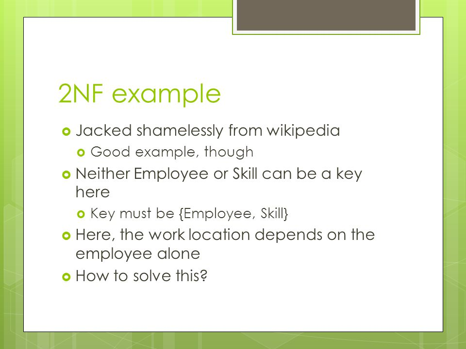 2NF example  Jacked shamelessly from wikipedia  Good example, though  Neither Employee or Skill can be a key here  Key must be {Employee, Skill} 