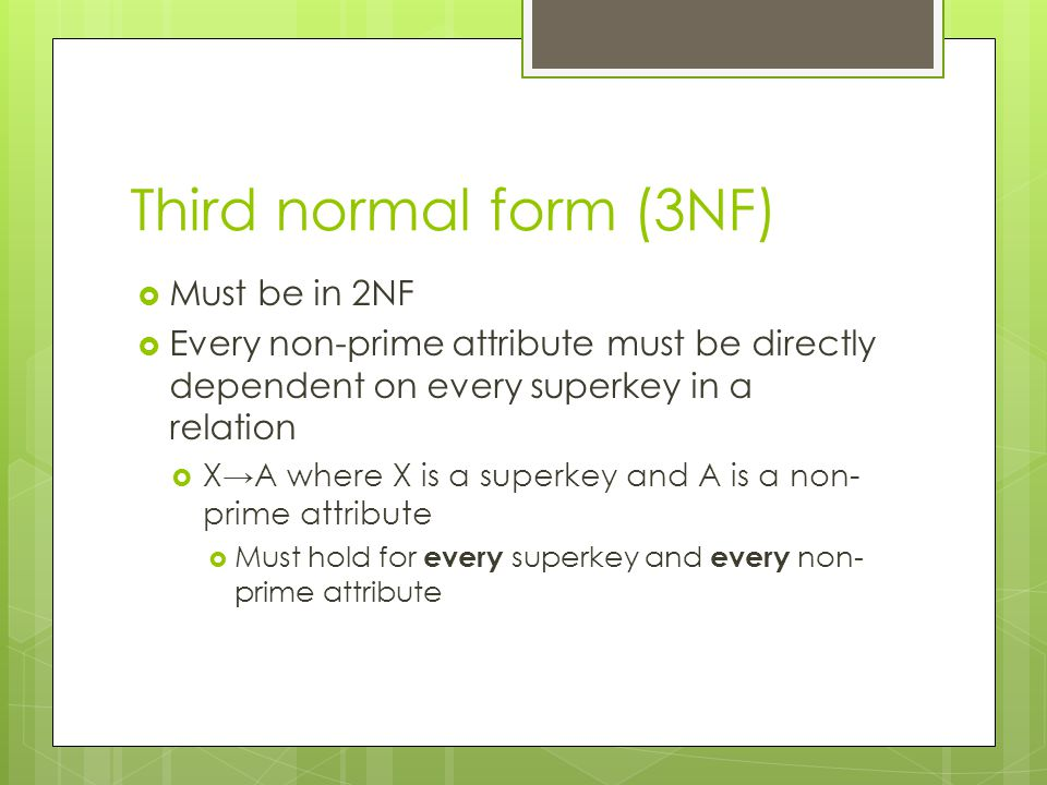 Third normal form (3NF)  Must be in 2NF  Every non-prime attribute must be directly dependent on every superkey in a relation  X→A where X is a sup
