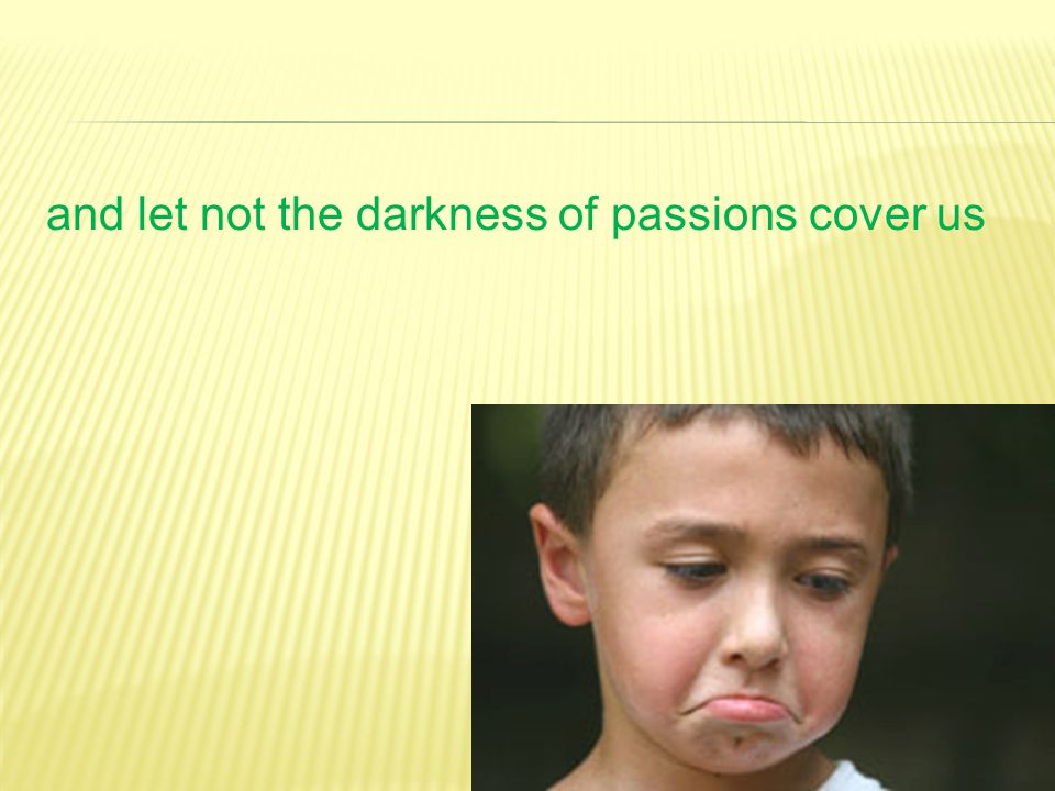 and let not the darkness of passions cover us