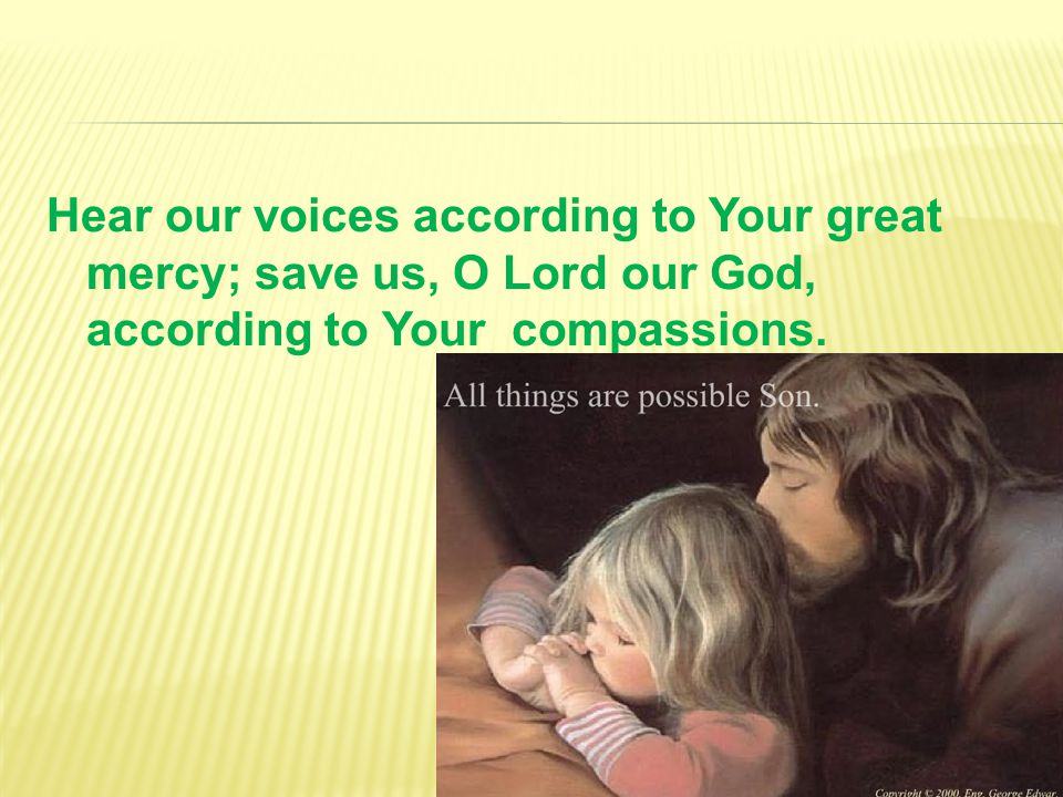 Hear our voices according to Your great mercy; save us, O Lord our God, according to Your compassions.