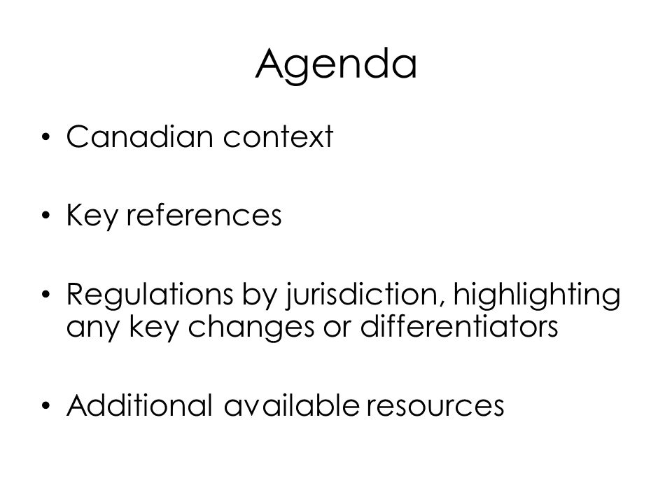 Agenda Canadian context Key references Regulations by jurisdiction, highlighting any key changes or differentiators Additional available resources