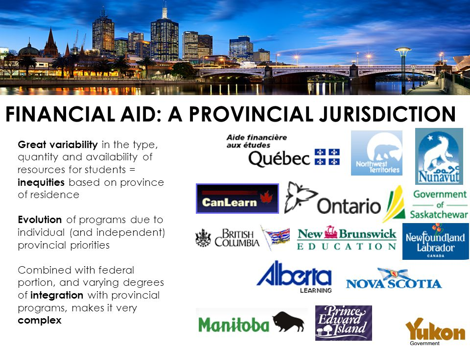 FINANCIAL AID: A PROVINCIAL JURISDICTION Great variability in the type, quantity and availability of resources for students = inequities based on province of residence Evolution of programs due to individual (and independent) provincial priorities Combined with federal portion, and varying degrees of integration with provincial programs, makes it very complex