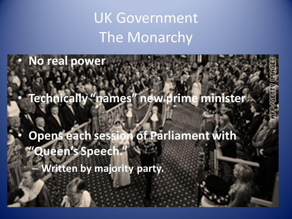 "UK Government The Monarchy No real power Technically ""names"" new prime minister Opens each session of Parliament with ""Queen's Speech."" – Written by m"