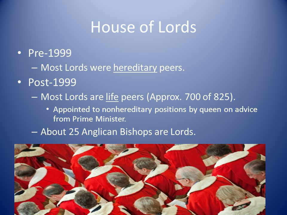 House of Lords Pre-1999 – Most Lords were hereditary peers. Post-1999 – Most Lords are life peers (Approx. 700 of 825). Appointed to nonhereditary pos