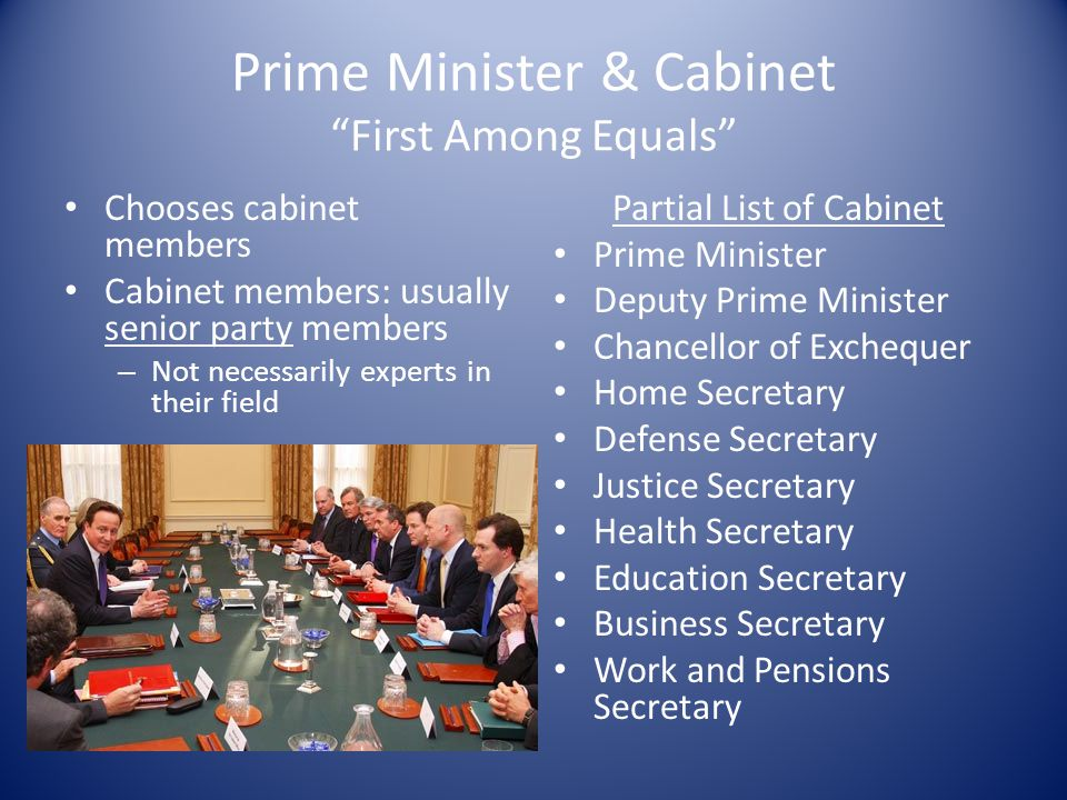 "Prime Minister & Cabinet ""First Among Equals"" Chooses cabinet members Cabinet members: usually senior party members – Not necessarily experts in their"