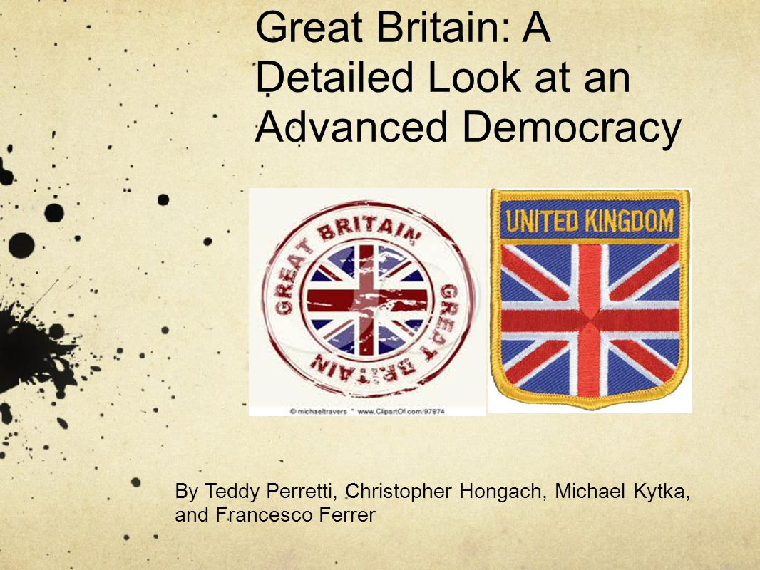 Great Britain: A Detailed Look at an Advanced Democracy By Teddy Perretti, Christopher Hongach, Michael Kytka, and Francesco Ferrer