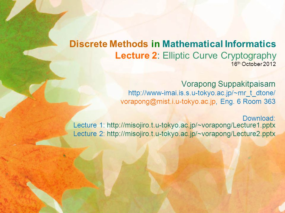 Discrete Methods in Mathematical Informatics Lecture 2: Elliptic Curve Cryptography 16 th October 2012 Vorapong Suppakitpaisarn http://www-imai.is.s.u-tokyo.ac.jp/~mr_t_dtone/ vorapong@mist.i.u-tokyo.ac.jp, Eng.