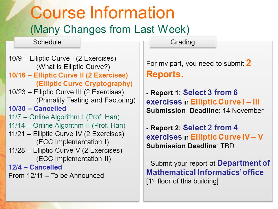 Course Information (Many Changes from Last Week) 10/9 – Elliptic Curve I (2 Exercises) (What is Elliptic Curve ) 10/16 – Elliptic Curve II (2 Exercises) (Elliptic Curve Cryptography) 10/23 – Elliptic Curve III (2 Exercises) (Primality Testing and Factoring) 10/30 – Cancelled 11/7 – Online Algorithm I (Prof.