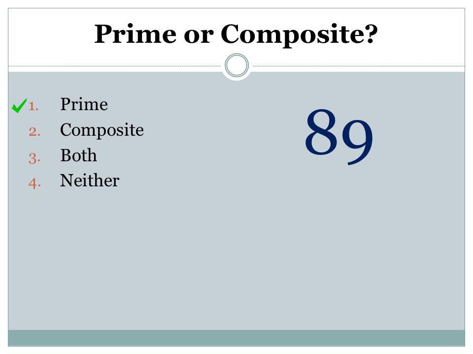 Prime or Composite? 1. Prime 2. Composite 3. Both 4. Neither 89