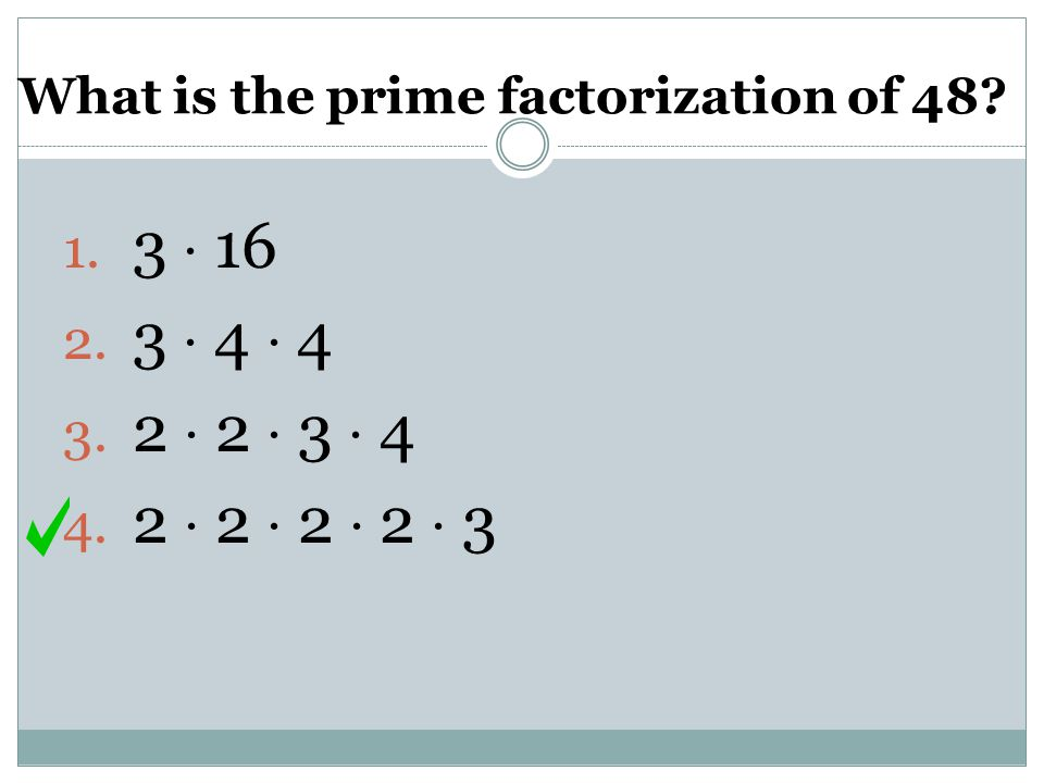 What is the prime factorization of 48? 1. 3  16 2. 3  4  4 3. 2  2  3  4 4. 2  2  2  2  3