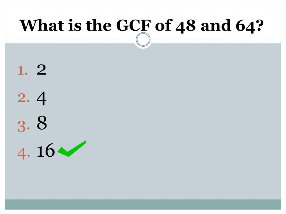What is the GCF of 48 and 64? 1. 2 2. 4 3. 8 4. 16