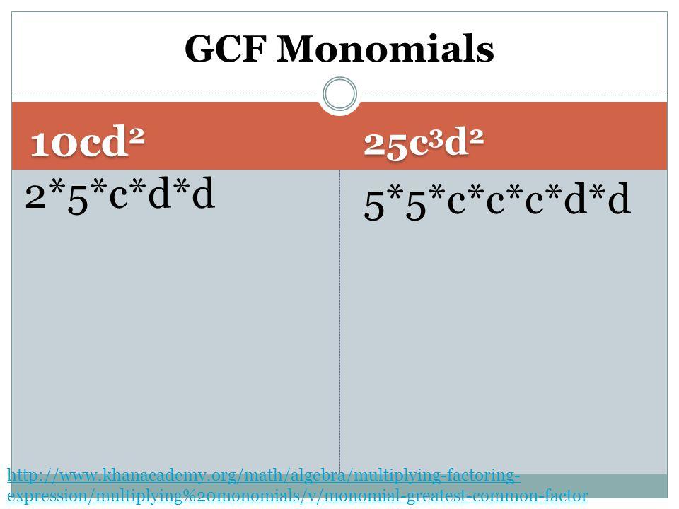 10cd 2 25c 3 d 2 2*5*c*d*d 5*5*c*c*c*d*d GCF Monomials http://www.khanacademy.org/math/algebra/multiplying-factoring- expression/multiplying%20monomials/v/monomial-greatest-common-factor