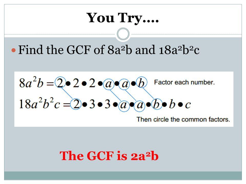 You Try…. Find the GCF of 8a 2 b and 18a 2 b 2 c The GCF is 2a 2 b