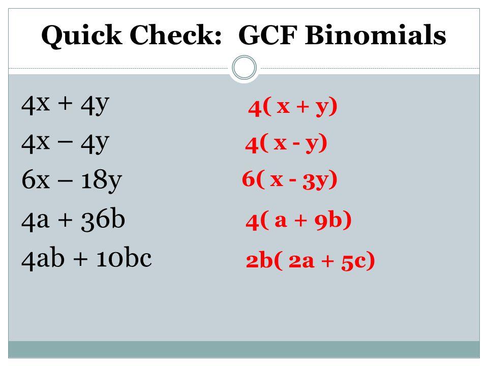 Quick Check: GCF Binomials 4x + 4y 4x – 4y 6x – 18y 4a + 36b 4ab + 10bc 4( x + y) 4( x - y) 6( x - 3y) 4( a + 9b) 2b( 2a + 5c)