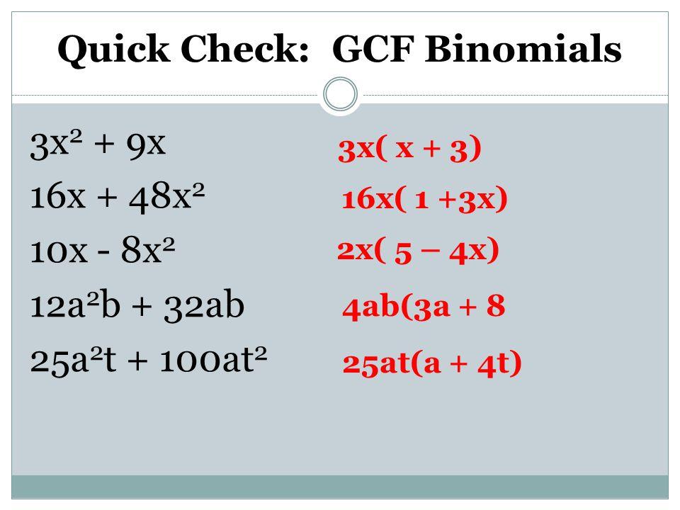 Quick Check: GCF Binomials 3x 2 + 9x 16x + 48x 2 10x - 8x 2 12a 2 b + 32ab 25a 2 t + 100at 2 3x( x + 3) 16x( 1 +3x) 2x( 5 – 4x) 4ab(3a + 8 25at(a + 4t)