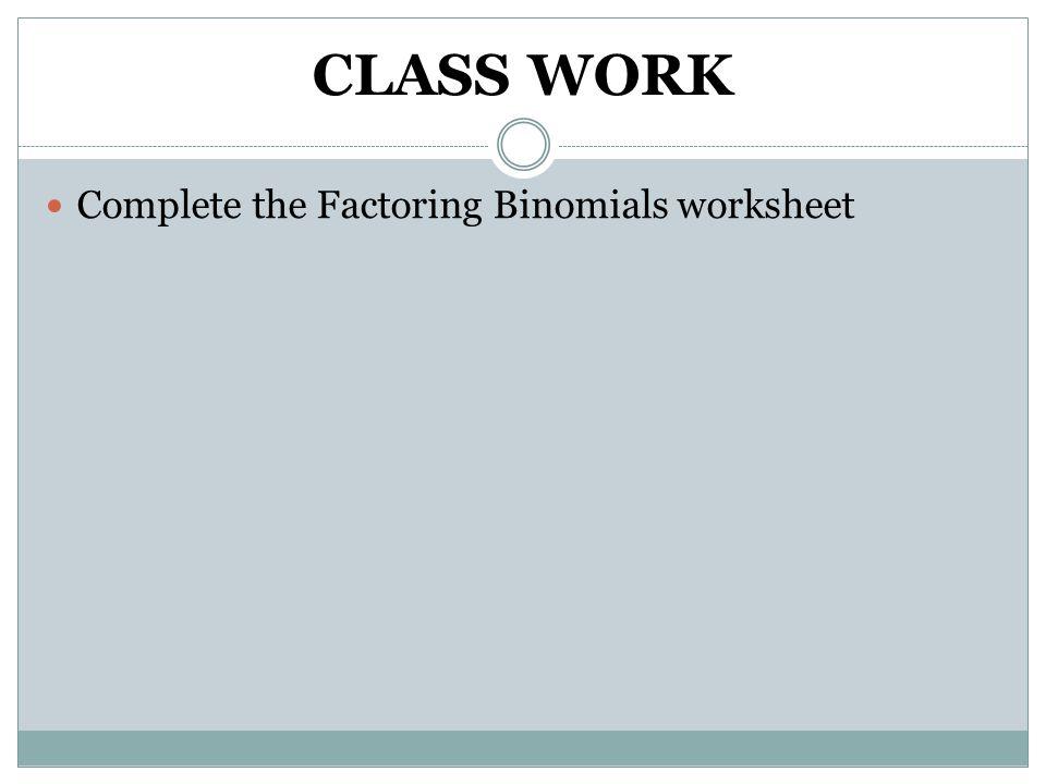 CLASS WORK Complete the Factoring Binomials worksheet