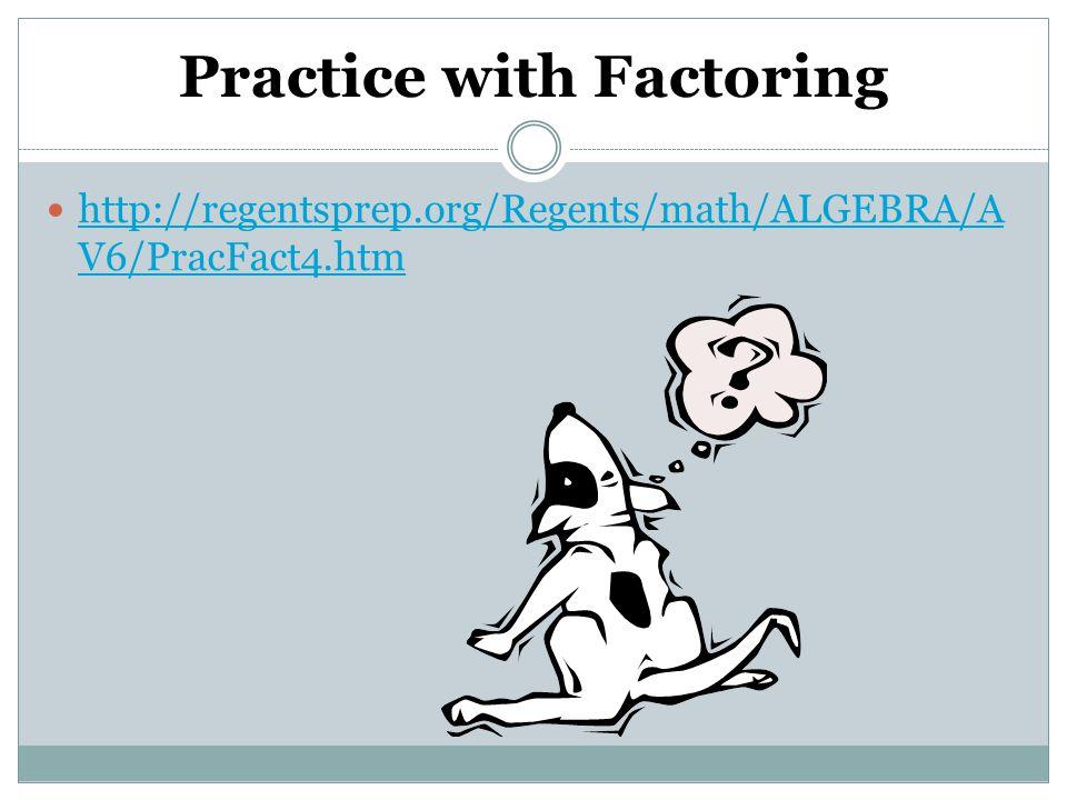 Practice with Factoring http://regentsprep.org/Regents/math/ALGEBRA/A V6/PracFact4.htm http://regentsprep.org/Regents/math/ALGEBRA/A V6/PracFact4.htm