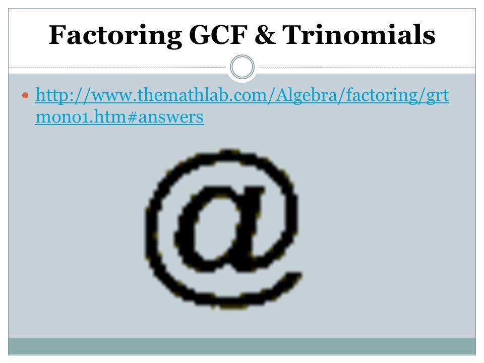 Factoring GCF & Trinomials http://www.themathlab.com/Algebra/factoring/grt mono1.htm#answers http://www.themathlab.com/Algebra/factoring/grt mono1.htm#answers