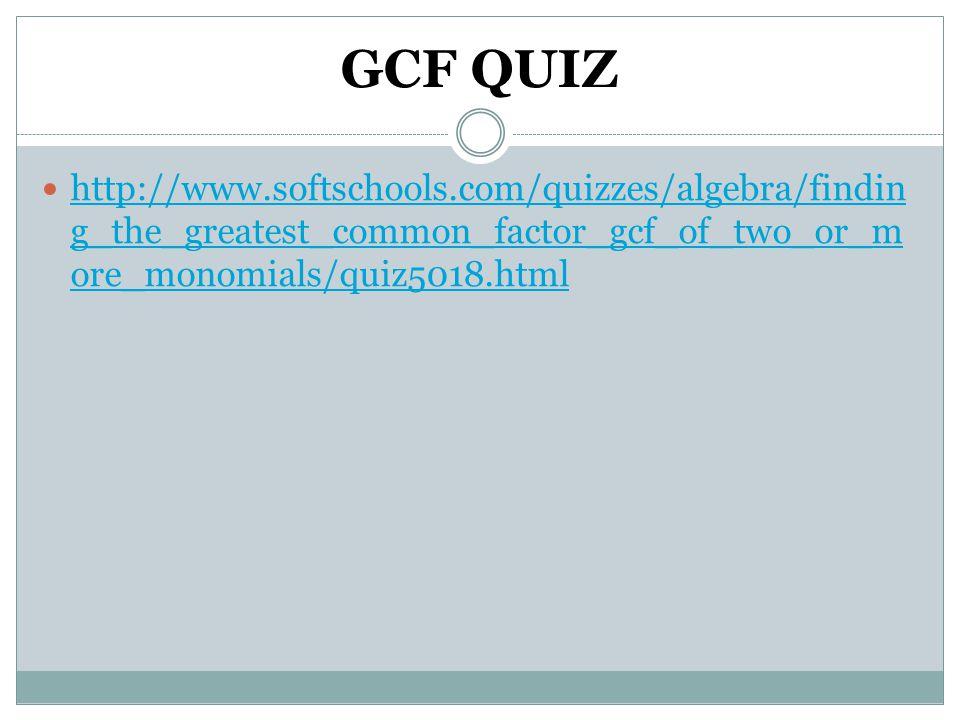 GCF QUIZ http://www.softschools.com/quizzes/algebra/findin g_the_greatest_common_factor_gcf_of_two_or_m ore_monomials/quiz5018.html http://www.softschools.com/quizzes/algebra/findin g_the_greatest_common_factor_gcf_of_two_or_m ore_monomials/quiz5018.html
