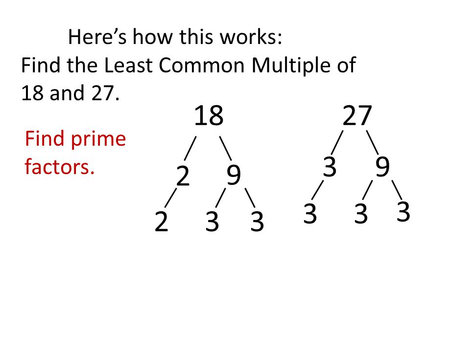 Here's how this works: Find the Least Common Multiple of 18 and 27.