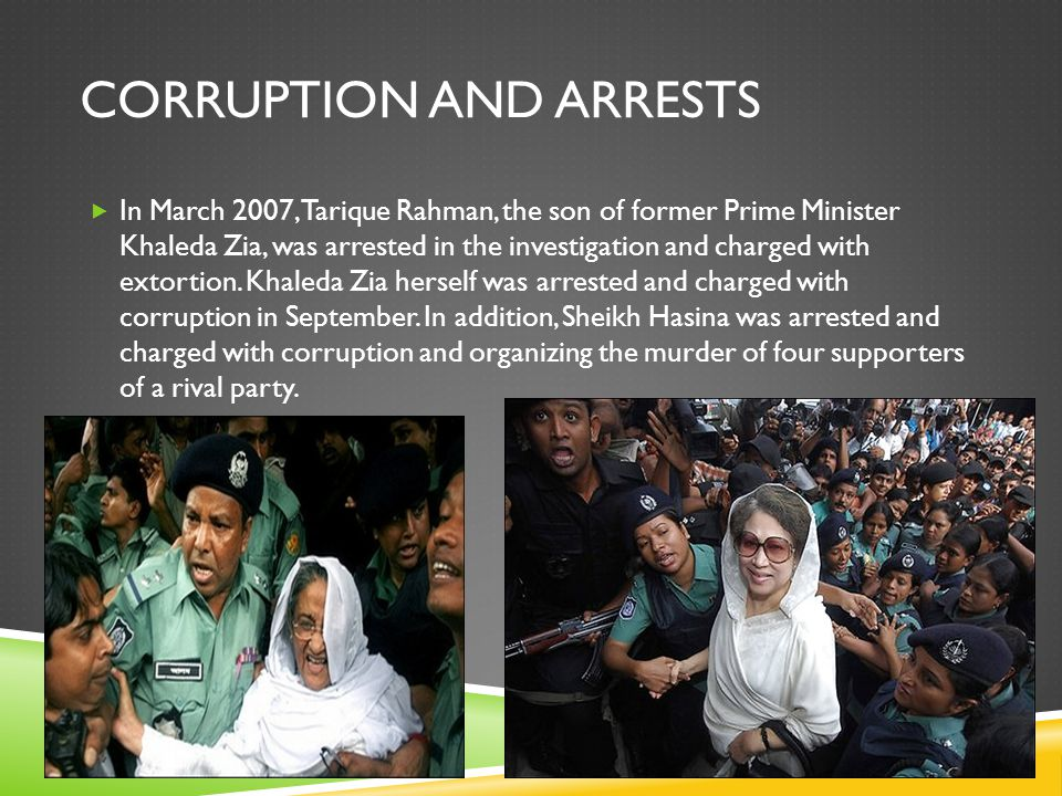 CORRUPTION AND ARRESTS  In March 2007, Tarique Rahman, the son of former Prime Minister Khaleda Zia, was arrested in the investigation and charged with extortion.